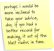 perhaps i would be more inclined to take your advice, co, if you had a better record for making it out of the blast radius in time.
