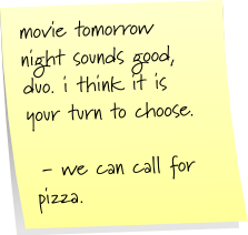 movie tomorrow night sounds good, duo. i think it is your turn to choose. - we can call for pizza.