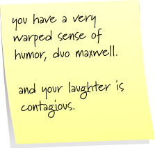 you have a very warped sense of humor, duo maxwell. and your laughter is contagious.