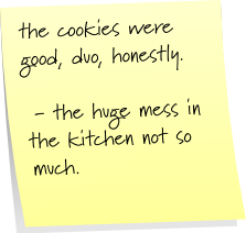 the cookies were good, duo, honestly. - the huge mess in the kitchen not so much.