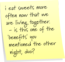 i eat sweets more often now that we are living together. - is this one of the 'benefits' you mentioned the other night, duo?