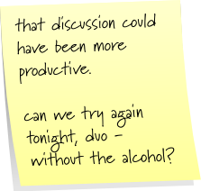 that discussion could have been more productive. can we try again tonight, duo - without the alcohol?