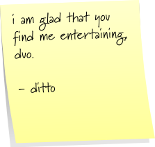 i am glad that you find me entertaining, duo. - ditto