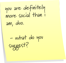 you are definitely more social than i am, duo. - what do you suggest?