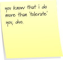 you know that i do more than 'tolerate' you, duo.