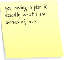 you having a plan is exactly what i am afraid of, duo.
