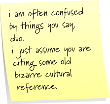 i am often confused by things you say, duo. i just assume you are citing some old bizarre cultural reference.