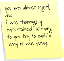 you are almost right, duo. i was thoroughly entertained listening to you try to explain why it was funny.