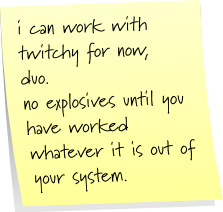 i can work with twitchy for now, duo. no explosives until you have worked whatever it is out of your system