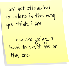 i am not attracted to relena in the way you think i am. - you are going to have to trust me on this one.