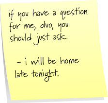 if you have a question for me, duo, you should just ask. - will be home late tonight.