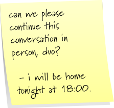 can we please continue this conversation in person, duo?  - i will be home tonight at 18:00.