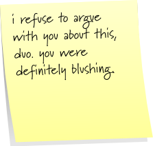 i refuse to argue with you about this duo. you were definitely blushing.