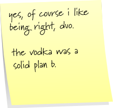 yes, of course i like being right, duo.  the vodka was a solid plan b.