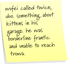 wufei called twice, duo. something about kittens in his garage. he was borderline frantic and unable to reach trowa.