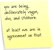 you are being deliberately vague, duo, and stubborn. at least we are in agreement on that.