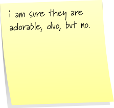 i am sure they are adorable, duo, but no.