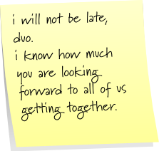 i will not be late, duo  i know how much you are looking forward to all of us getting together.