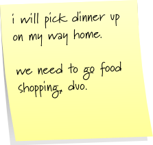 i will pick dinner up on my way home.  we need to go food shopping, duo.