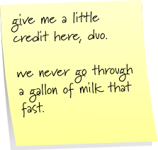 give me a little credit here, duo.  we never go through a gallon of milk that fast.