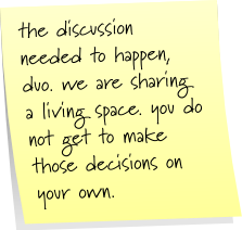 the discussion needed to happen, duo. we are sharing a living space. you do not get to make those decisions on your own.