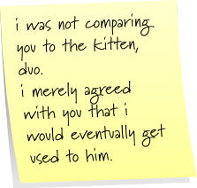 i was not comparing you to the kitten, duo. i merely agreed with you that i would eventually get used to him.