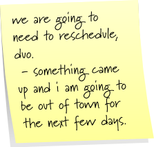 we are going to need to reschedule, duo.  - something came up and i am going to be out of town for the next few days.