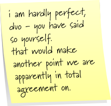 i am hardly perfect, duo - you have said so yourself. that would make another point we are apparently in total agreement on.