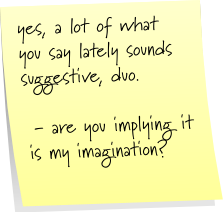 yes, a lot of what you say lately sounds suggestive, duo.   - are you implying it is my imagination?