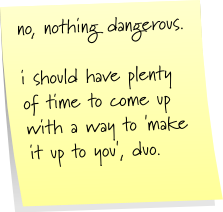 no, nothing dangerous. i should have plenty of time to come up with a way to 'make it up to you; duo.
