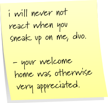 i will never not react when you sneak up on me, duo.  - your welcome home was otherwise very appreciated.