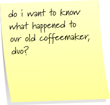 do i want to know what happened to our old coffeemaker, duo?