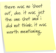there was no 'shoot out', duo. it was just the one shot and i did not think it was worth mentioning.