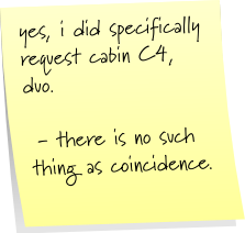 yes, i did specifically request cabin C-4, duo.  - there is no such thing as coincidence.